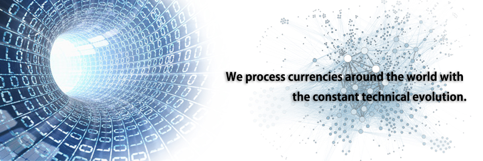 We process currencies around the world with the constant technical evolution.